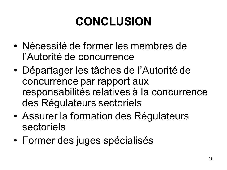 16 CONCLUSION Nécessité de former les membres de lAutorité de concurrence Départager les tâches de lAutorité de concurrence par rapport aux responsabi