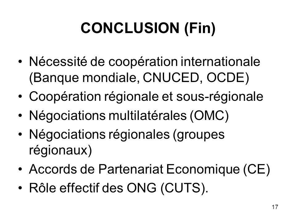 17 CONCLUSION (Fin) Nécessité de coopération internationale (Banque mondiale, CNUCED, OCDE) Coopération régionale et sous-régionale Négociations multi