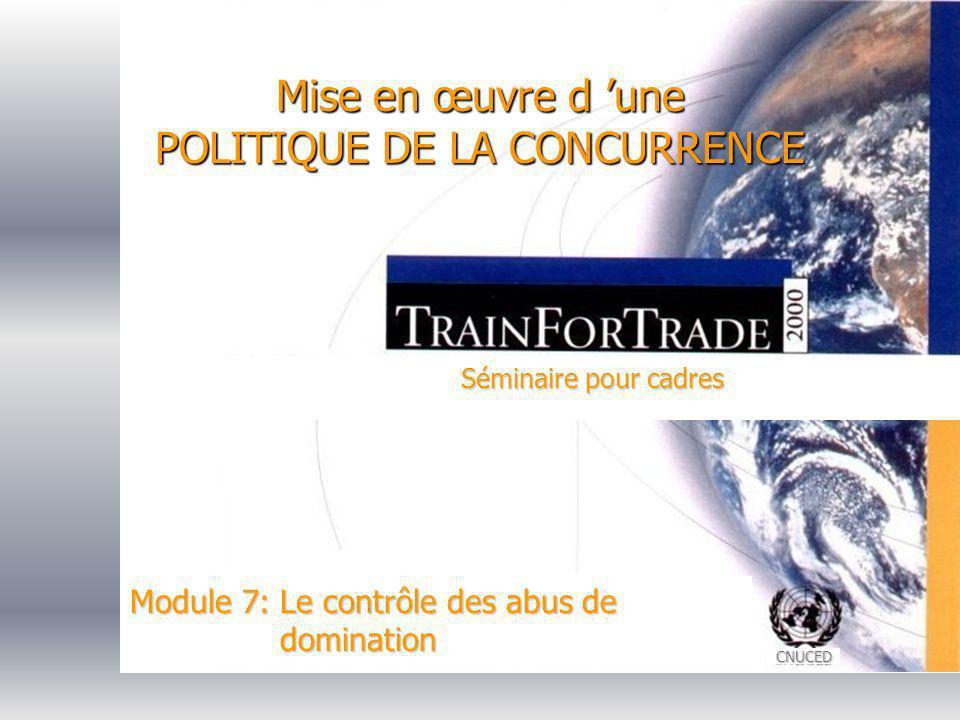 CNUCED Mise en œuvre d une POLITIQUE DE LA CONCURRENCE Séminaire pour cadres Module 7: Le contrôle des abus de domination
