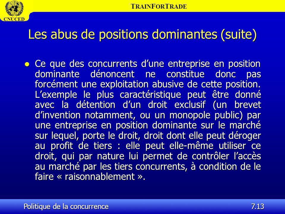 T RAIN F OR T RADE CNUCED Politique de la concurrence7.13 Les abus de positions dominantes (suite) l Ce que des concurrents dune entreprise en positio
