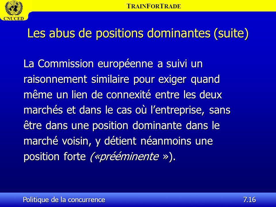 T RAIN F OR T RADE CNUCED Politique de la concurrence7.16 Les abus de positions dominantes (suite) La Commission européenne a suivi un raisonnement si