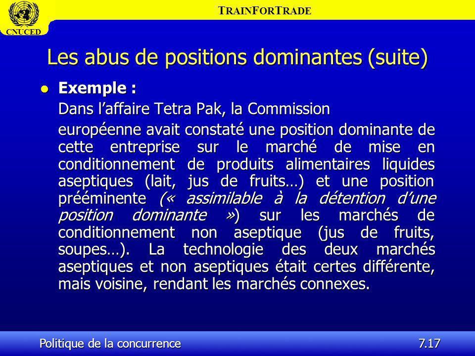 T RAIN F OR T RADE CNUCED Politique de la concurrence7.17 Les abus de positions dominantes (suite) l Exemple : Dans laffaire Tetra Pak, la Commission