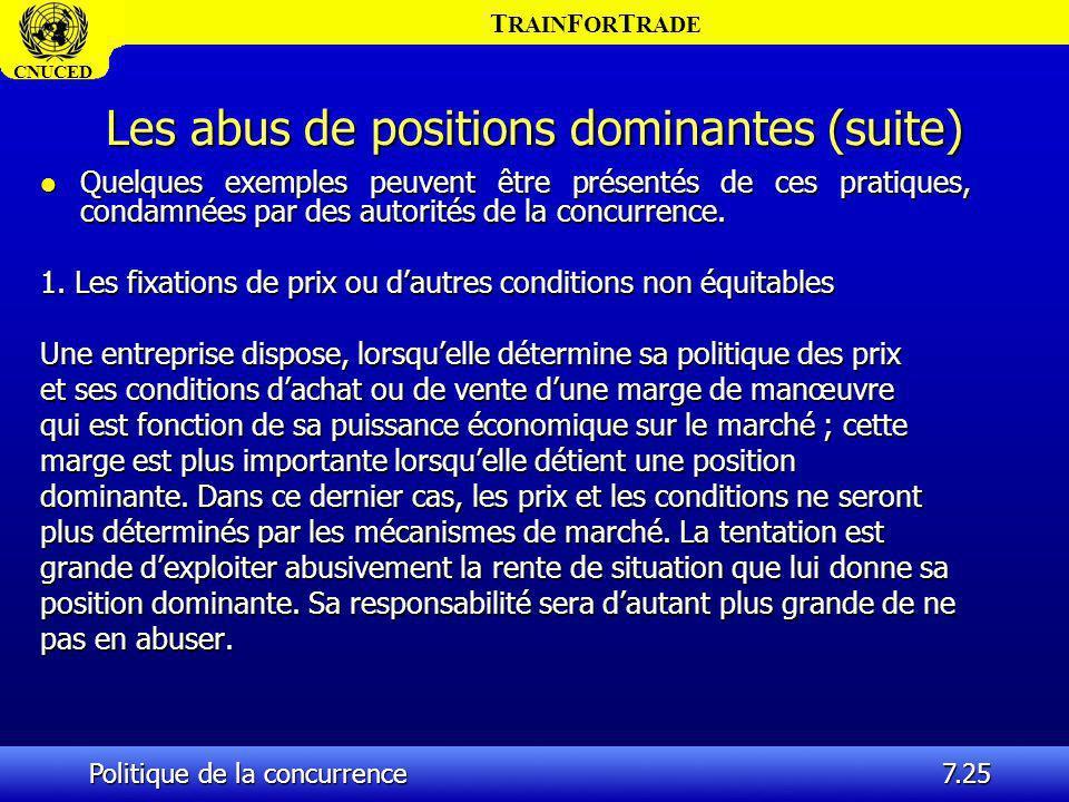 T RAIN F OR T RADE CNUCED Politique de la concurrence7.25 Les abus de positions dominantes (suite) l Quelques exemples peuvent être présentés de ces p