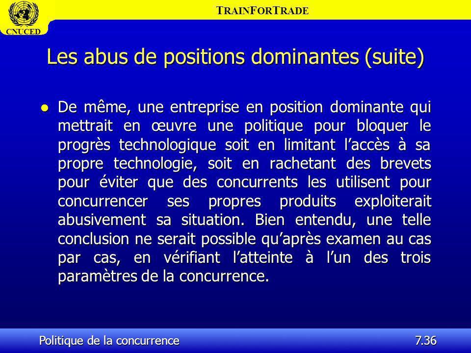 T RAIN F OR T RADE CNUCED Politique de la concurrence7.36 Les abus de positions dominantes (suite) l De même, une entreprise en position dominante qui