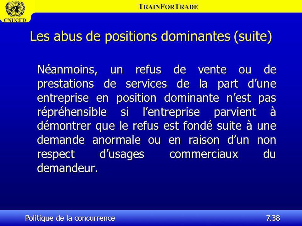 T RAIN F OR T RADE CNUCED Politique de la concurrence7.38 Les abus de positions dominantes (suite) Néanmoins, un refus de vente ou de prestations de s