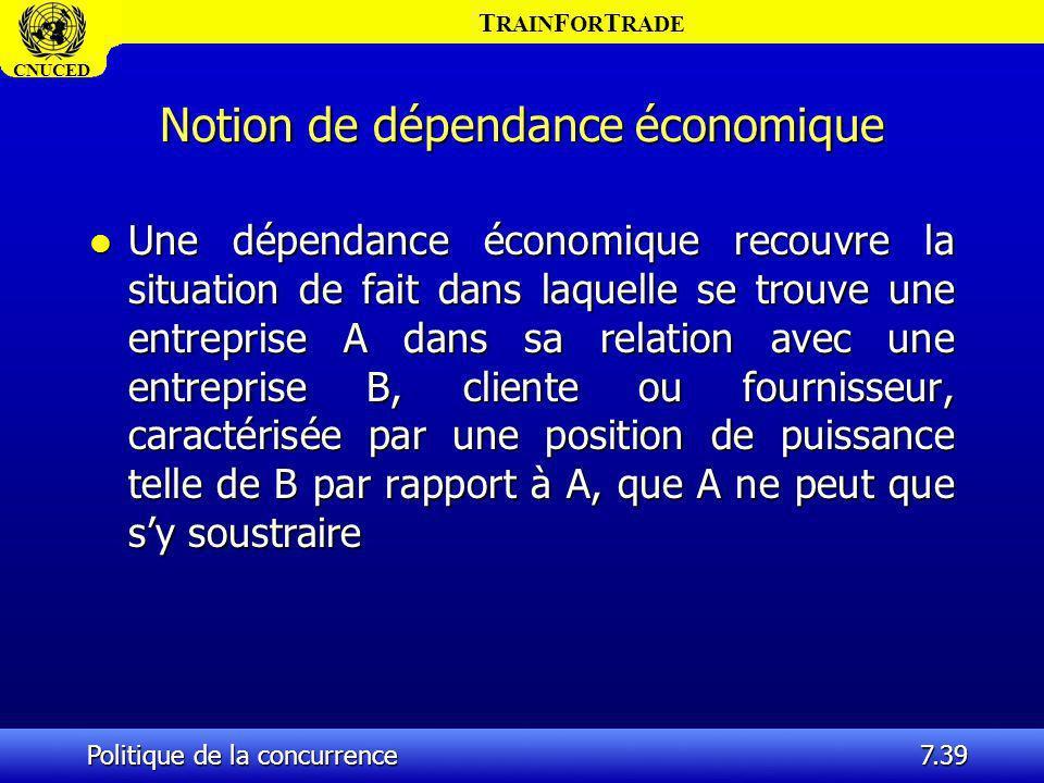 T RAIN F OR T RADE CNUCED Politique de la concurrence7.39 Notion de dépendance économique l Une dépendance économique recouvre la situation de fait da