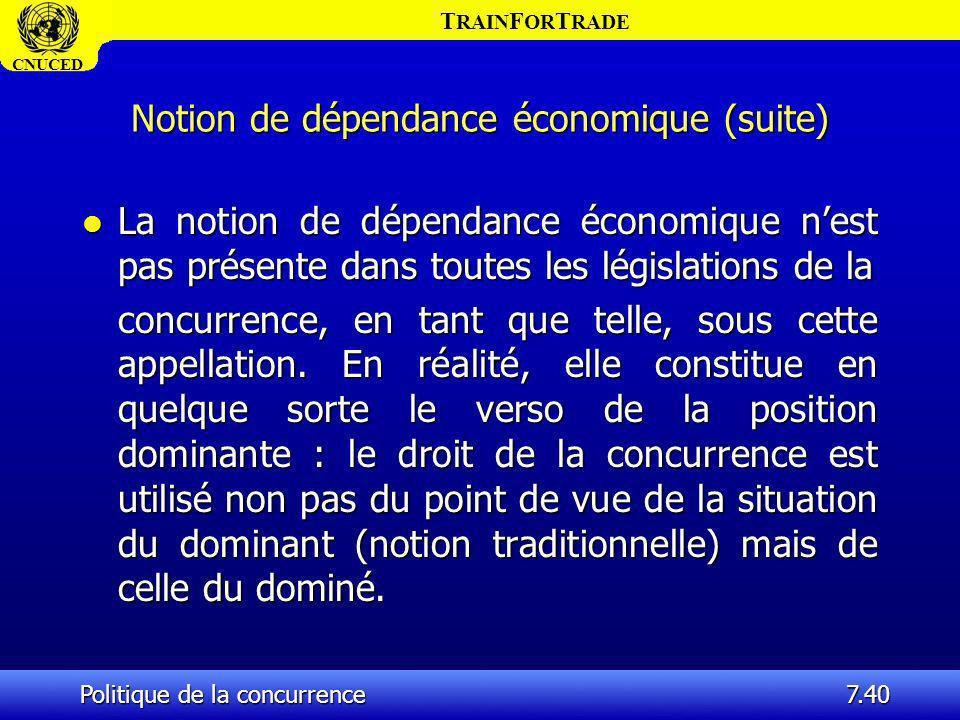 T RAIN F OR T RADE CNUCED Politique de la concurrence7.40 Notion de dépendance économique (suite) l La notion de dépendance économique nest pas présen