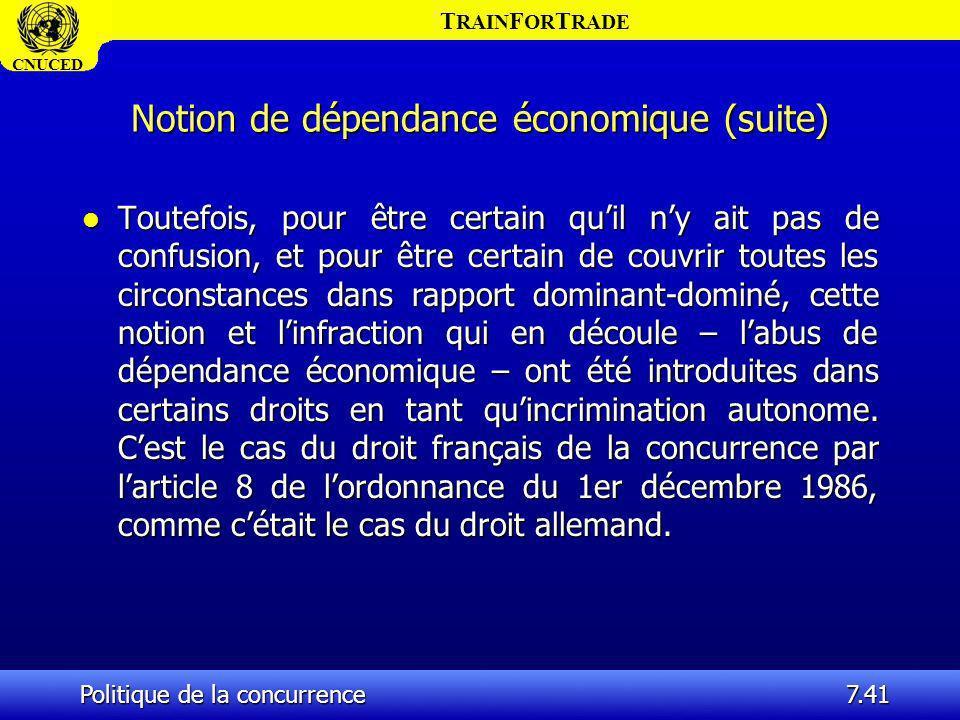 T RAIN F OR T RADE CNUCED Politique de la concurrence7.41 Notion de dépendance économique (suite) l Toutefois, pour être certain quil ny ait pas de co