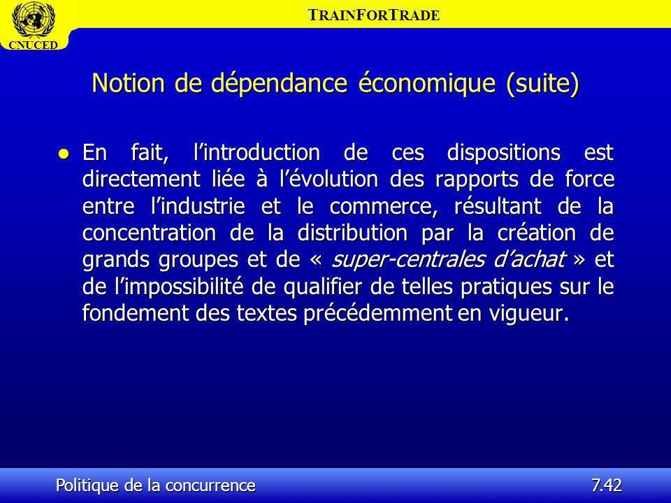 T RAIN F OR T RADE CNUCED Politique de la concurrence7.42 Notion de dépendance économique (suite) l En fait, lintroduction de ces dispositions est dir