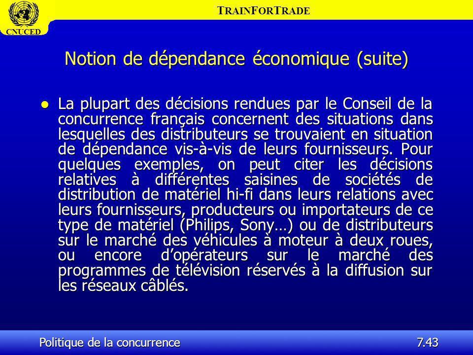 T RAIN F OR T RADE CNUCED Politique de la concurrence7.43 Notion de dépendance économique (suite) l La plupart des décisions rendues par le Conseil de
