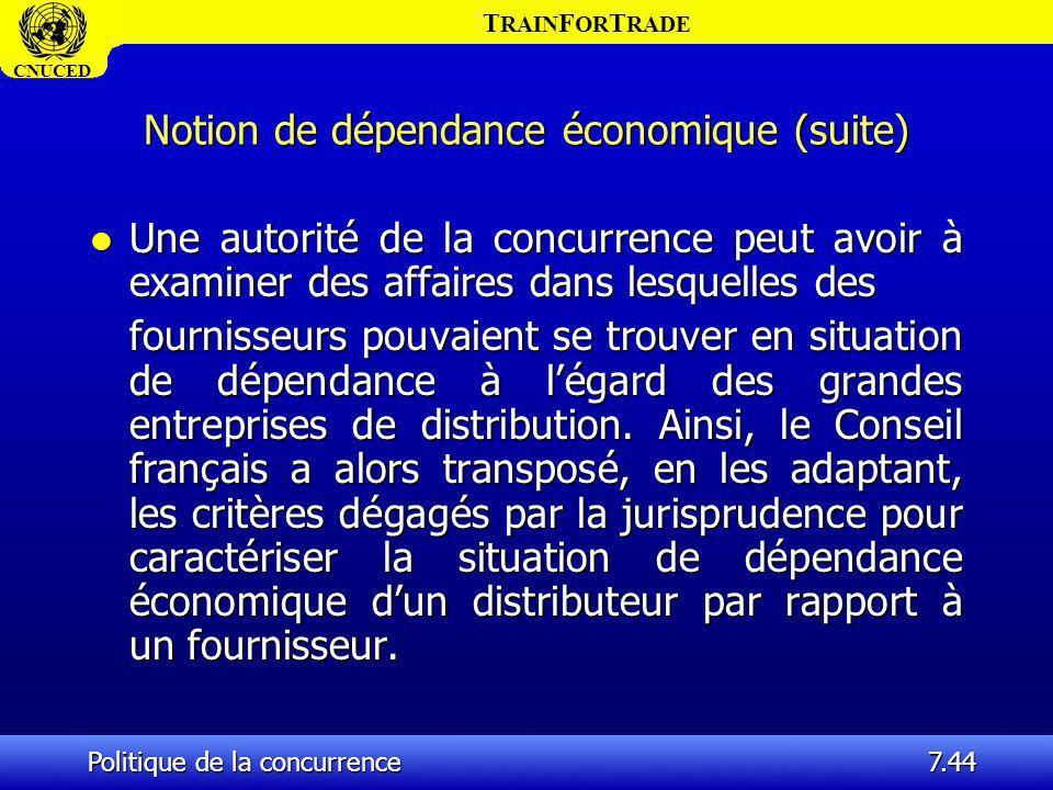 T RAIN F OR T RADE CNUCED Politique de la concurrence7.44 Notion de dépendance économique (suite) l Une autorité de la concurrence peut avoir à examin