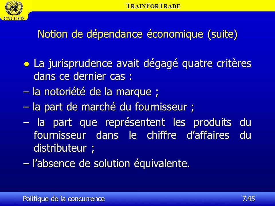 T RAIN F OR T RADE CNUCED Politique de la concurrence7.45 Notion de dépendance économique (suite) l La jurisprudence avait dégagé quatre critères dans