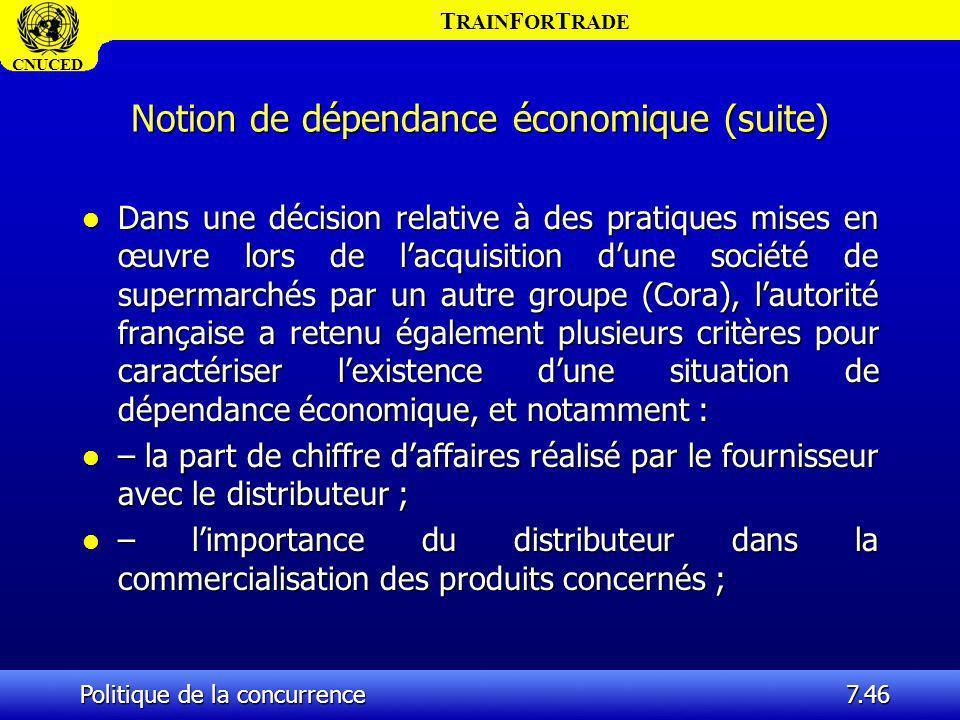 T RAIN F OR T RADE CNUCED Politique de la concurrence7.46 Notion de dépendance économique (suite) l Dans une décision relative à des pratiques mises e