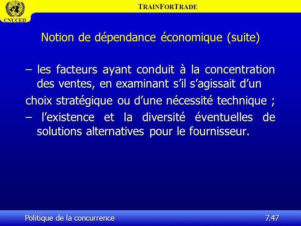 T RAIN F OR T RADE CNUCED Politique de la concurrence7.47 Notion de dépendance économique (suite) – les facteurs ayant conduit à la concentration des