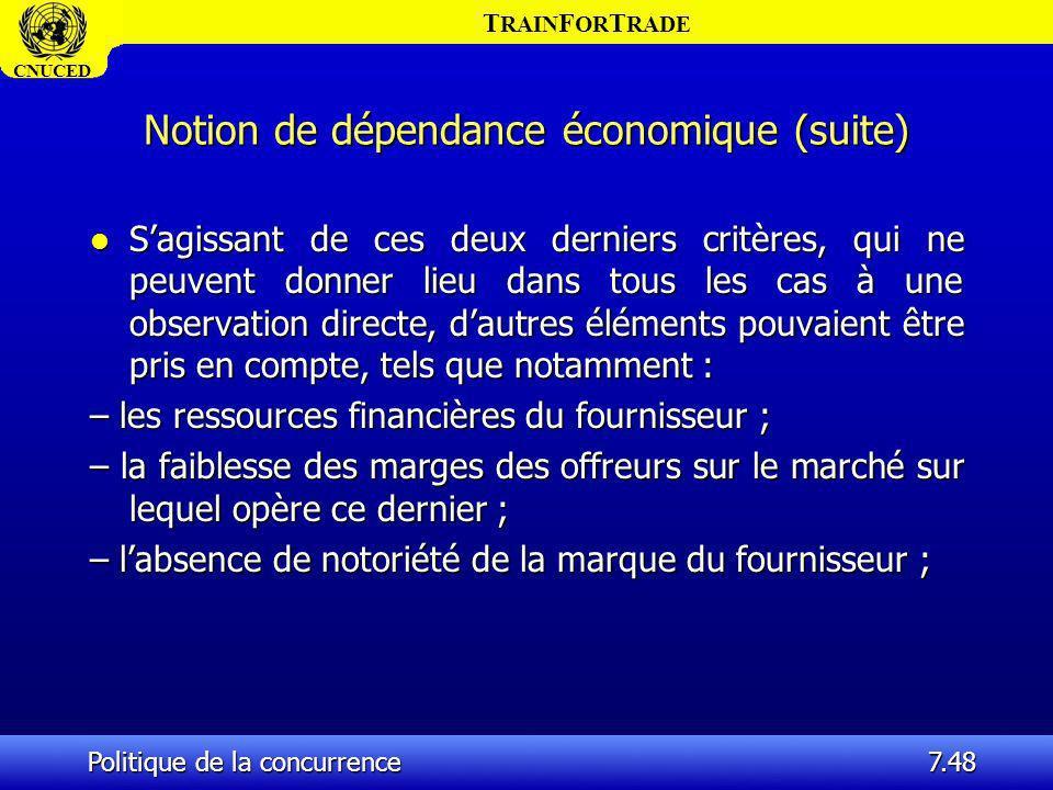 T RAIN F OR T RADE CNUCED Politique de la concurrence7.48 Notion de dépendance économique (suite) l Sagissant de ces deux derniers critères, qui ne pe