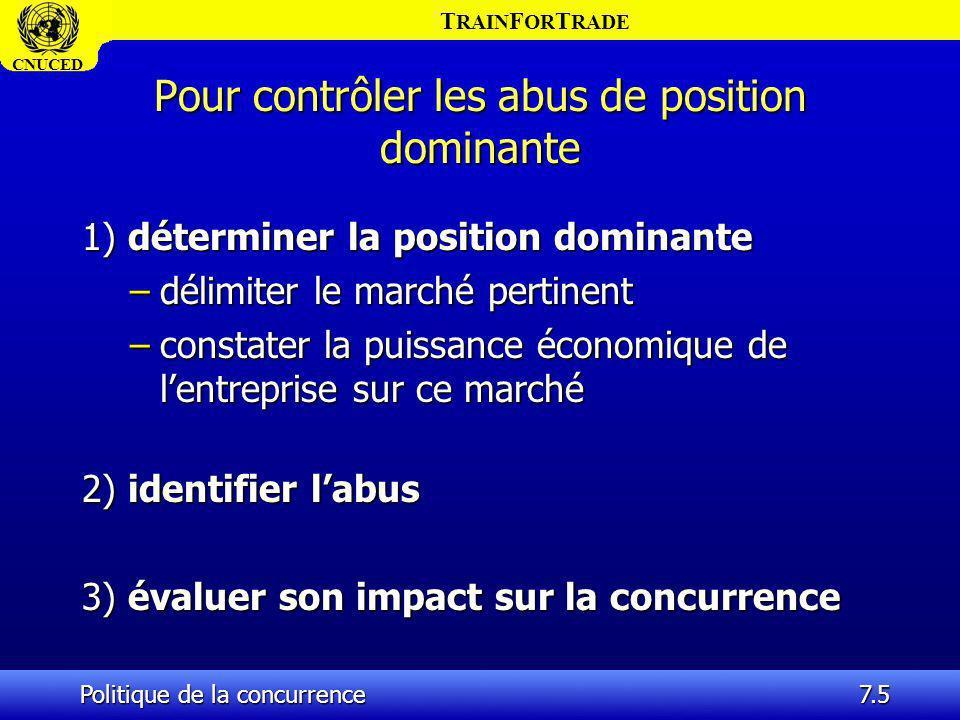 T RAIN F OR T RADE CNUCED Politique de la concurrence7.46 Notion de dépendance économique (suite) l Dans une décision relative à des pratiques mises en œuvre lors de lacquisition dune société de supermarchés par un autre groupe (Cora), lautorité française a retenu également plusieurs critères pour caractériser lexistence dune situation de dépendance économique, et notamment : l – la part de chiffre daffaires réalisé par le fournisseur avec le distributeur ; l – limportance du distributeur dans la commercialisation des produits concernés ;