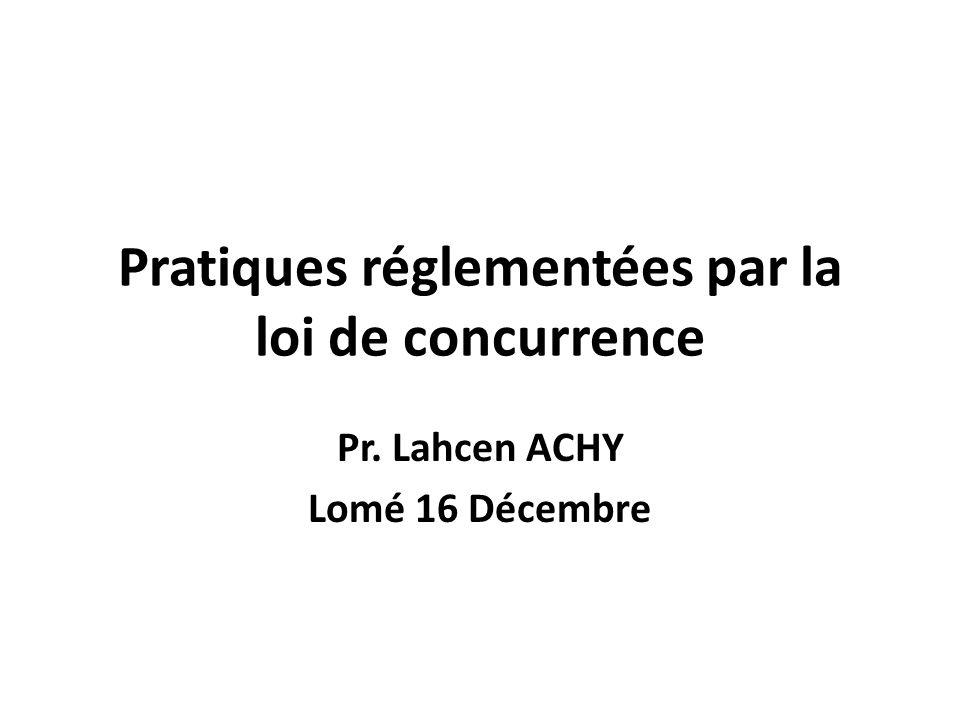 Pratiques réglementées par la loi de concurrence Pr. Lahcen ACHY Lomé 16 Décembre