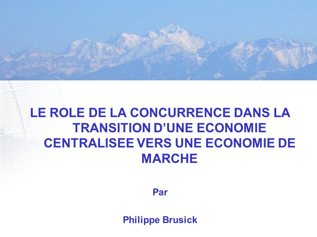 LE ROLE DE LA CONCURRENCE DANS LA TRANSITION DUNE ECONOMIE CENTRALISEE VERS UNE ECONOMIE DE MARCHE Par Philippe Brusick