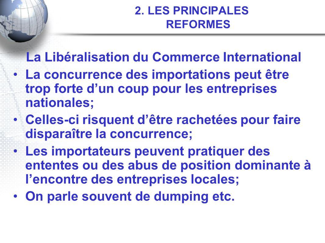 2. LES PRINCIPALES REFORMES La Libéralisation du Commerce International La concurrence des importations peut être trop forte dun coup pour les entrepr