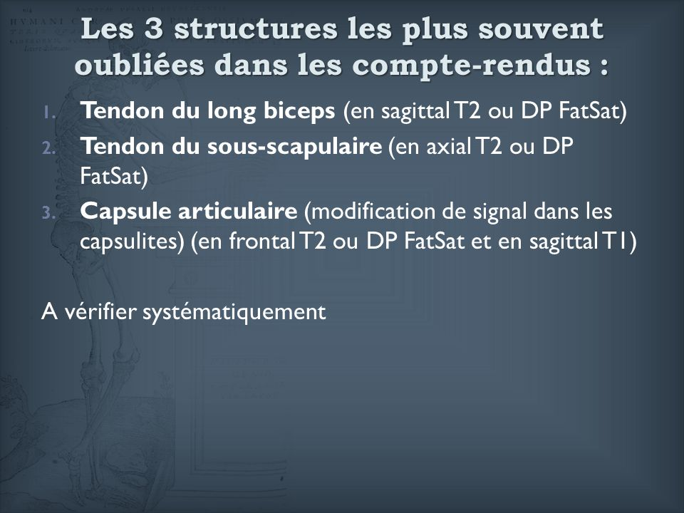 Les 3 structures les plus souvent oubliées dans les compte-rendus : 1. Tendon du long biceps (en sagittal T2 ou DP FatSat) 2. Tendon du sous-scapulair