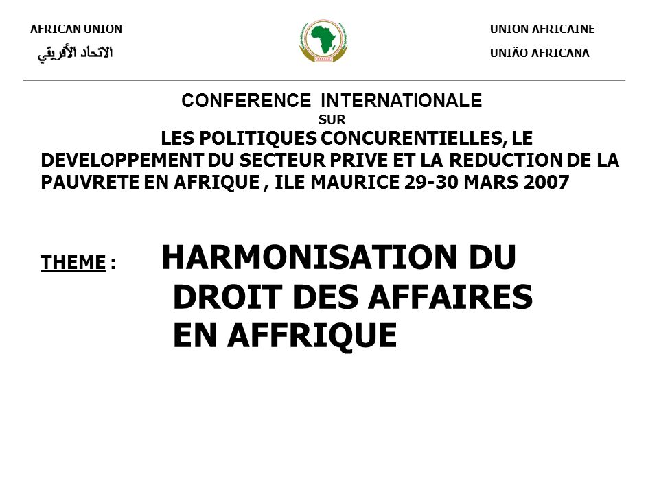 AFRICAN UNION UNION AFRICAINE UNIÃO AFRICANA CONFERENCE INTERNATIONALE SUR LES POLITIQUES CONCURENTIELLES, LE DEVELOPPEMENT DU SECTEUR PRIVE ET LA REDUCTION DE LA PAUVRETE EN AFRIQUE, ILE MAURICE 29-30 MARS 2007 THEME : HARMONISATION DU DROIT DES AFFAIRES EN AFFRIQUE