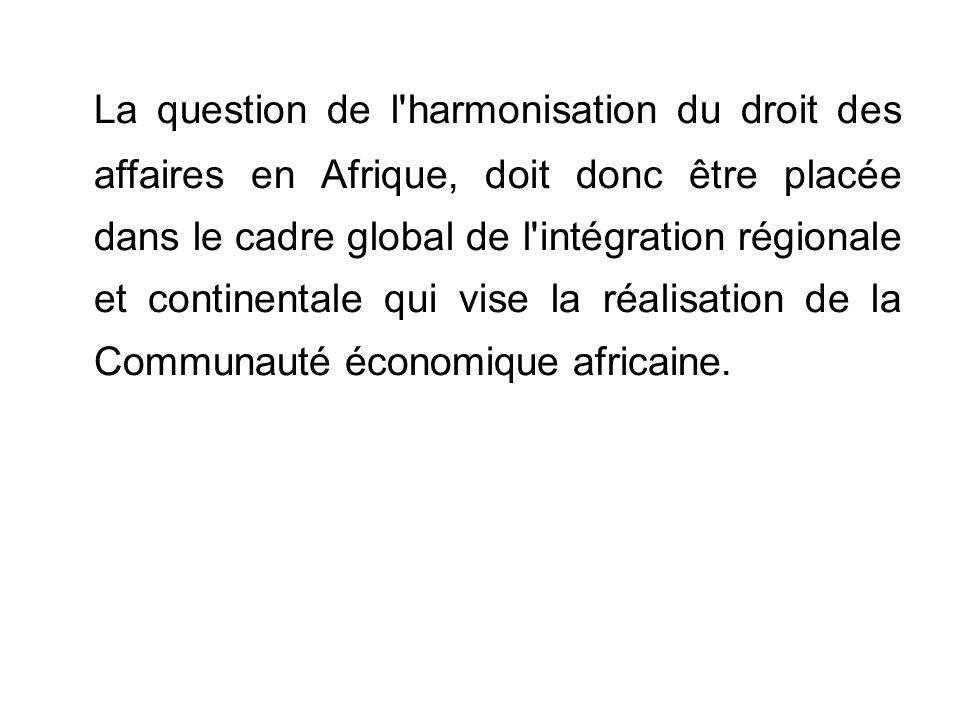 La question de l harmonisation du droit des affaires en Afrique, doit donc être placée dans le cadre global de l intégration régionale et continentale qui vise la réalisation de la Communauté économique africaine.