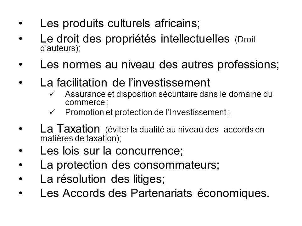 Les produits culturels africains; Le droit des propriétés intellectuelles (Droit dauteurs); Les normes au niveau des autres professions; La facilitation de linvestissement Assurance et disposition sécuritaire dans le domaine du commerce ; Promotion et protection de lInvestissement ; La Taxation (éviter la dualité au niveau des accords en matières de taxation); Les lois sur la concurrence; La protection des consommateurs; La résolution des litiges; Les Accords des Partenariats économiques.