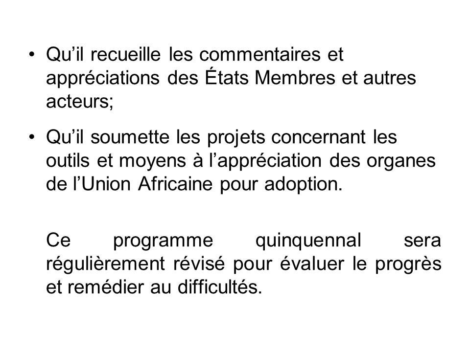 Quil recueille les commentaires et appréciations des États Membres et autres acteurs; Quil soumette les projets concernant les outils et moyens à lappréciation des organes de lUnion Africaine pour adoption.