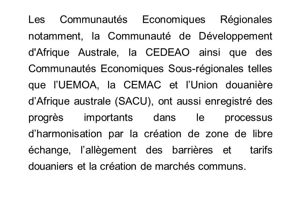 Les Communautés Economiques Régionales notamment, la Communauté de Développement d Afrique Australe, la CEDEAO ainsi que des Communautés Economiques Sous-régionales telles que lUEMOA, la CEMAC et lUnion douanière dAfrique australe (SACU), ont aussi enregistré des progrès importants dans le processus dharmonisation par la création de zone de libre échange, lallègement des barrières et tarifs douaniers et la création de marchés communs.
