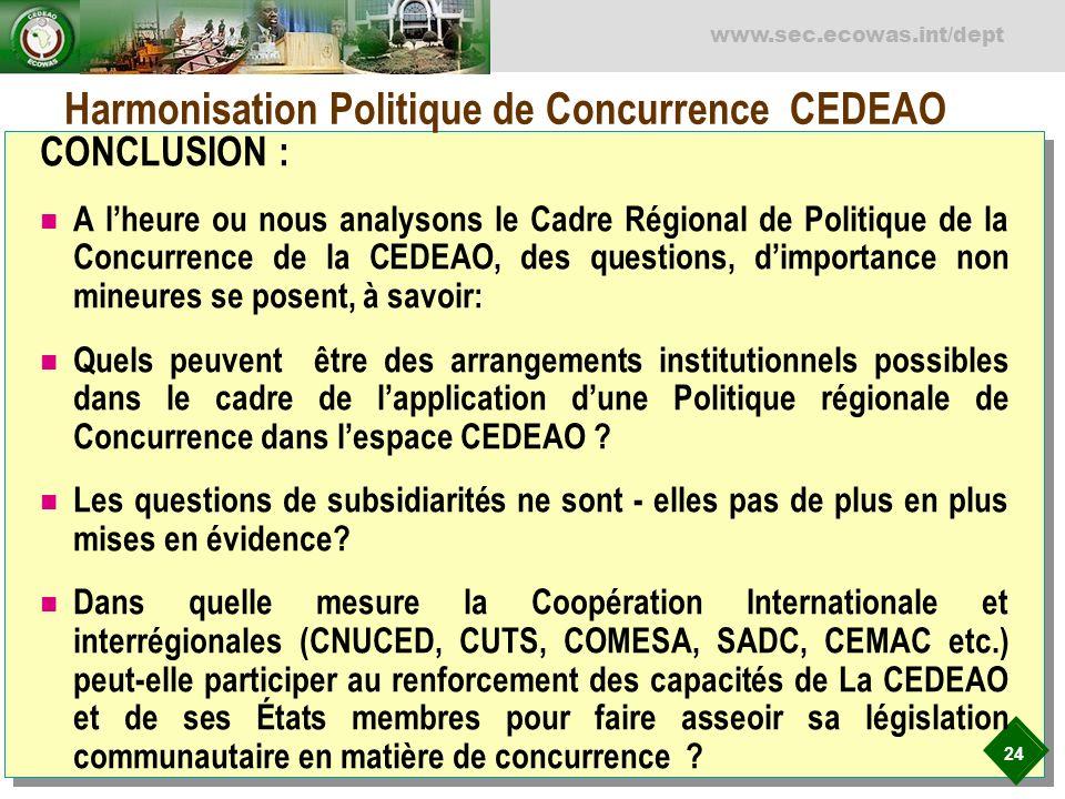 24 www.sec.ecowas.int/dept Harmonisation Politique de Concurrence CEDEAO CONCLUSION : A lheure ou nous analysons le Cadre Régional de Politique de la