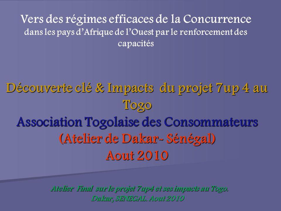 Découverte clé & Impacts du projet 7up 4 au Togo Association Togolaise des Consommateurs (Atelier de Dakar- Sénégal) Aout 2010 Atelier Final sur le projet 7up4 et ses impacts au Togo.