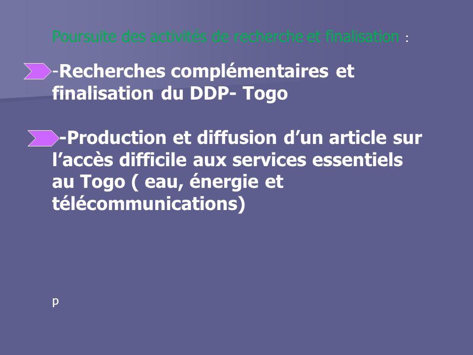 Poursuite des activités de recherche et finalisation : -Recherches complémentaires et finalisation du DDP- Togo --Production et diffusion dun article sur laccès difficile aux services essentiels au Togo ( eau, énergie et télécommunications) p