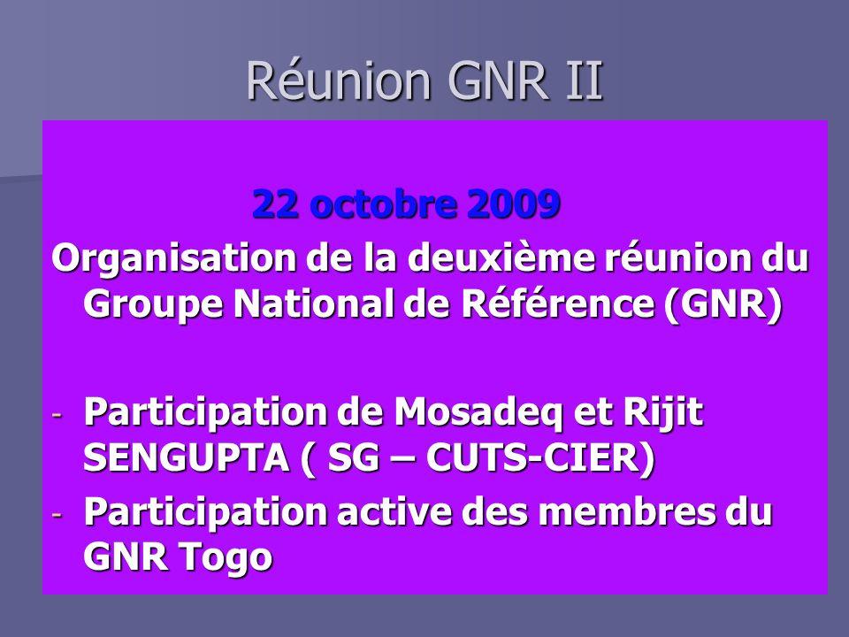 Réunion GNR II 22 octobre 2009 22 octobre 2009 Organisation de la deuxième réunion du Groupe National de Référence (GNR) - Participation de Mosadeq et Rijit SENGUPTA ( SG – CUTS-CIER) - Participation active des membres du GNR Togo