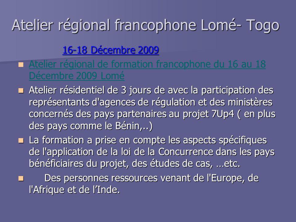 Atelier régional francophone Lomé- Togo 16-18 Décembre 2009 Atelier régional de formation francophone du 16 au 18 Décembre 2009 Lomé Atelier résidentiel de 3 jours de avec la participation des représentants d agences de régulation et des ministères concernés des pays partenaires au projet 7Up4 ( en plus des pays comme le Bénin,..) Atelier résidentiel de 3 jours de avec la participation des représentants d agences de régulation et des ministères concernés des pays partenaires au projet 7Up4 ( en plus des pays comme le Bénin,..) La formation a prise en compte les aspects spécifiques de l application de la loi de la Concurrence dans les pays bénéficiaires du projet, des études de cas, …etc.