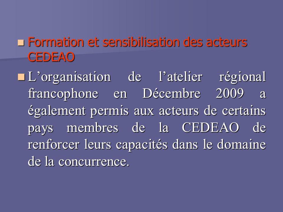 Formation et sensibilisation des acteurs CEDEAO Formation et sensibilisation des acteurs CEDEAO Lorganisation de latelier régional francophone en Décembre 2009 a également permis aux acteurs de certains pays membres de la CEDEAO de renforcer leurs capacités dans le domaine de la concurrence.