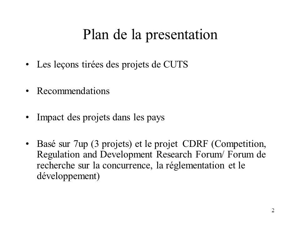 2 Plan de la presentation Les leçons tirées des projets de CUTS Recommendations Impact des projets dans les pays Basé sur 7up (3 projets) et le projet CDRF (Competition, Regulation and Development Research Forum/ Forum de recherche sur la concurrence, la réglementation et le développement)