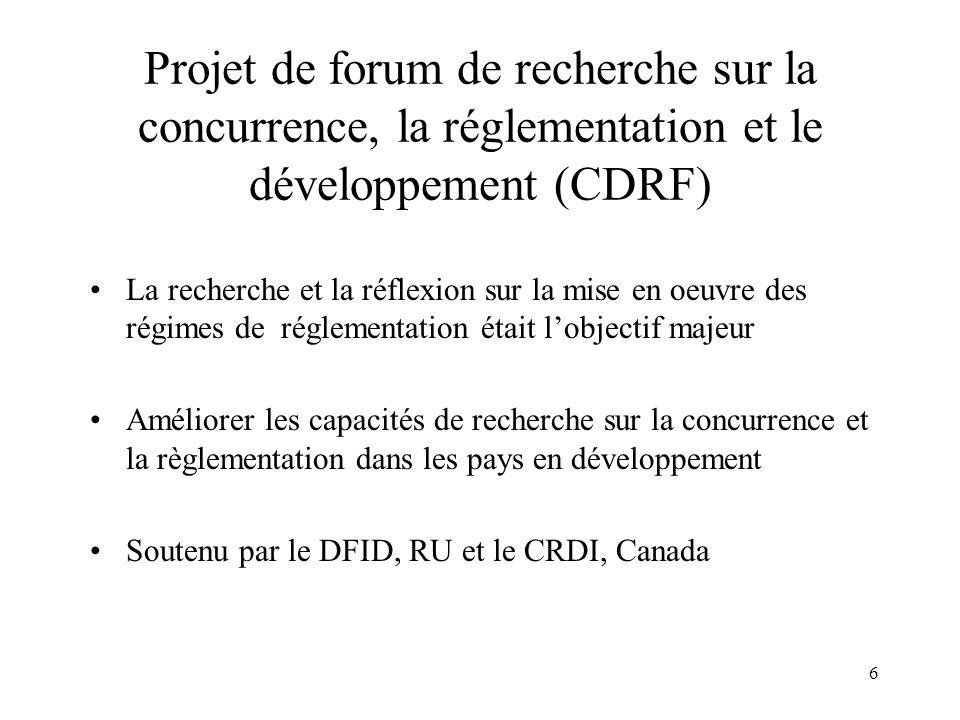 6 Projet de forum de recherche sur la concurrence, la réglementation et le développement (CDRF) La recherche et la réflexion sur la mise en oeuvre des régimes de réglementation était lobjectif majeur Améliorer les capacités de recherche sur la concurrence et la règlementation dans les pays en développement Soutenu par le DFID, RU et le CRDI, Canada