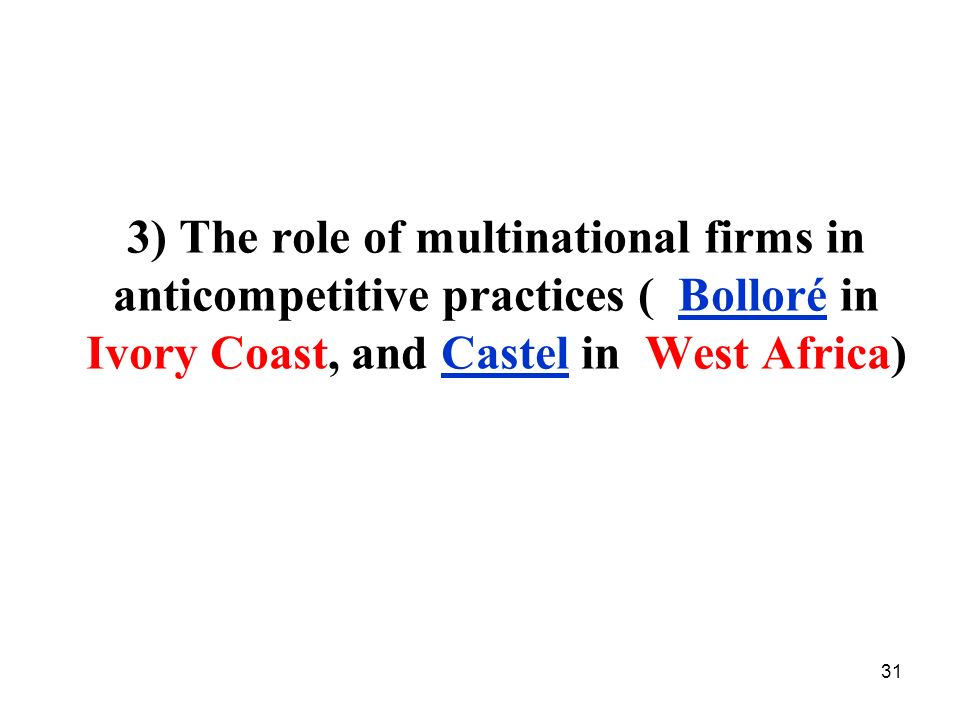 31 3) The role of multinational firms in anticompetitive practices ( Bolloré in Ivory Coast, and Castel in West Africa)