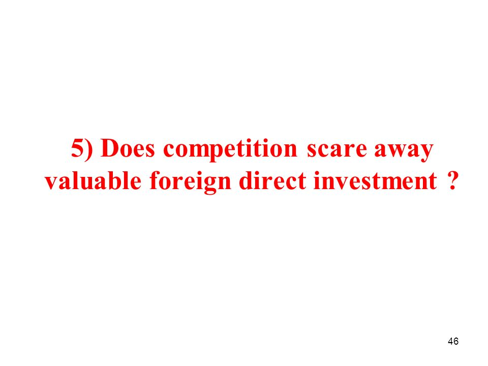 46 5) Does competition scare away valuable foreign direct investment ?
