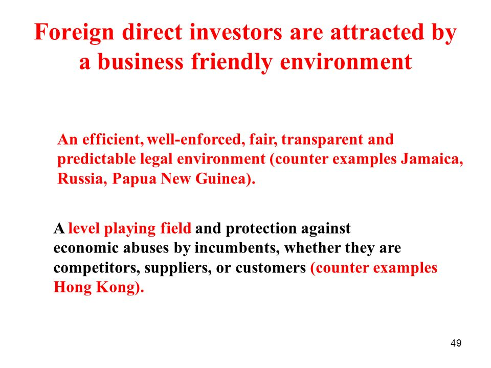 49 Foreign direct investors are attracted by a business friendly environment An efficient, well-enforced, fair, transparent and predictable legal envi