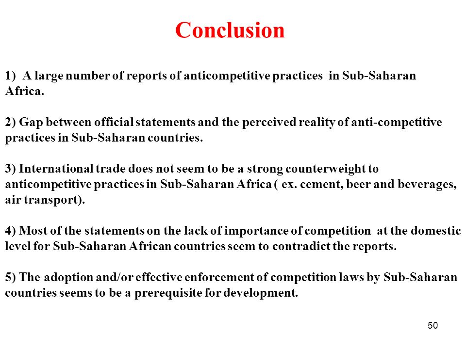 50 Conclusion 1)A large number of reports of anticompetitive practices in Sub-Saharan Africa. 2) Gap between official statements and the perceived rea