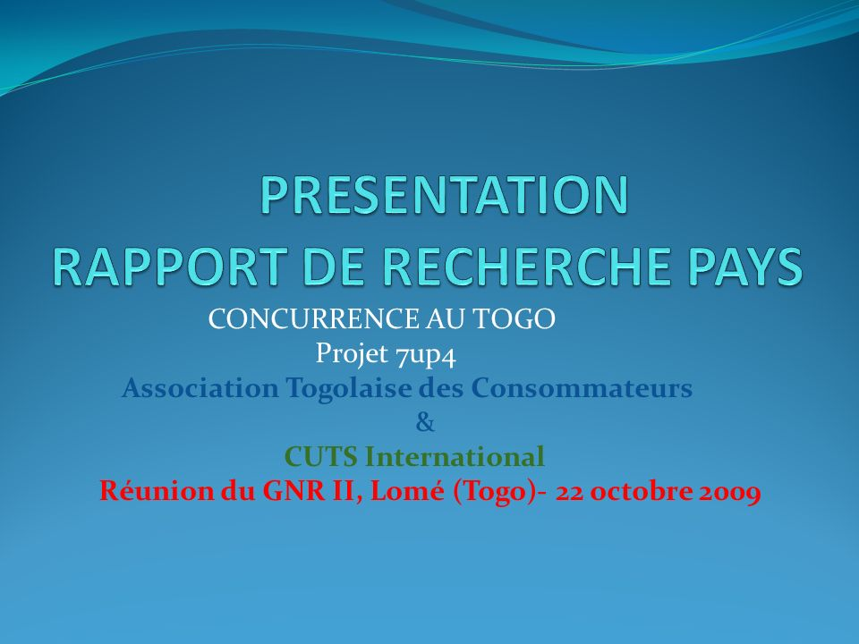CONCURRENCE AU TOGO Projet 7up4 Association Togolaise des Consommateurs & CUTS International Réunion du GNR II, Lomé (Togo)- 22 octobre 2009