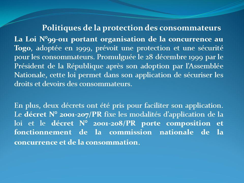 Politiques de la protection des consommateurs La Loi N°99-011 portant organisation de la concurrence au Togo, adoptée en 1999, prévoit une protection et une sécurité pour les consommateurs.