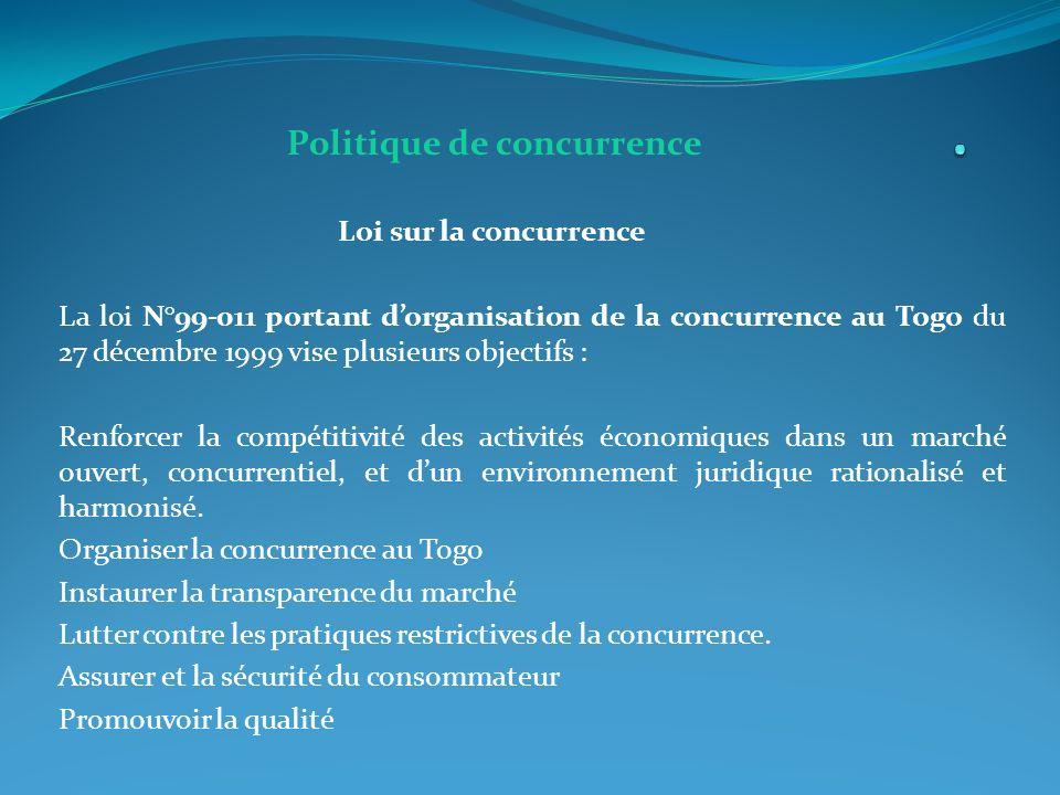 Politique de concurrence Loi sur la concurrence La loi N°99-011 portant dorganisation de la concurrence au Togo du 27 décembre 1999 vise plusieurs objectifs : Renforcer la compétitivité des activités économiques dans un marché ouvert, concurrentiel, et dun environnement juridique rationalisé et harmonisé.