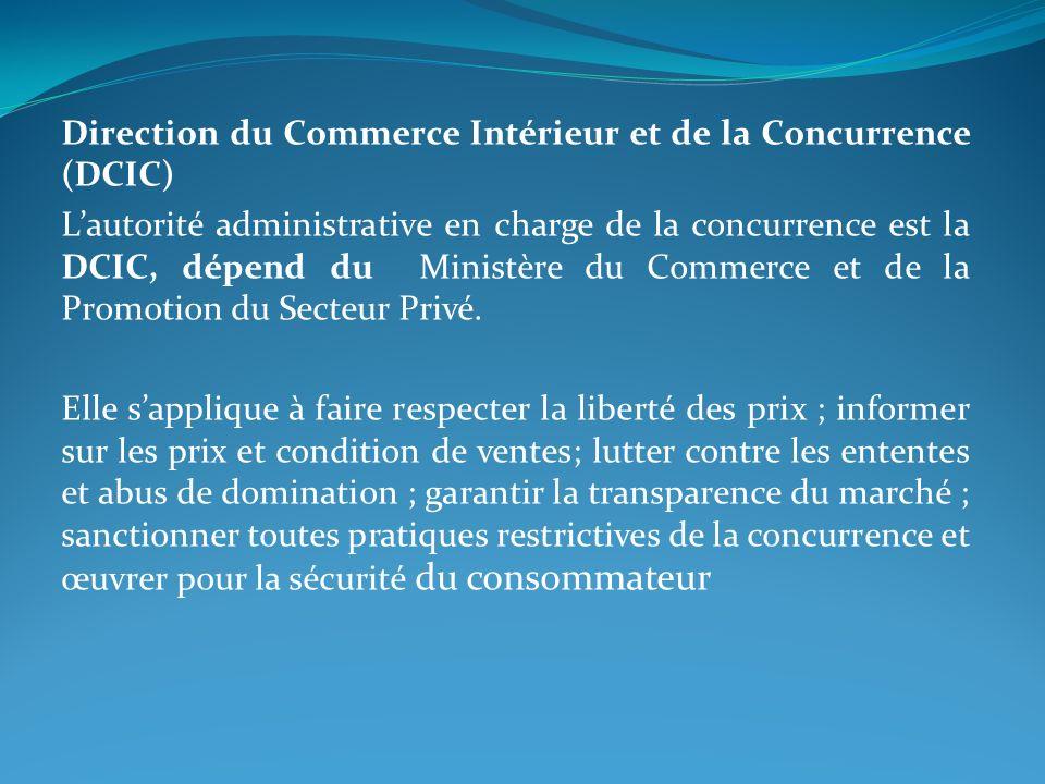 Direction du Commerce Intérieur et de la Concurrence (DCIC) Lautorité administrative en charge de la concurrence est la DCIC, dépend du Ministère du Commerce et de la Promotion du Secteur Privé.
