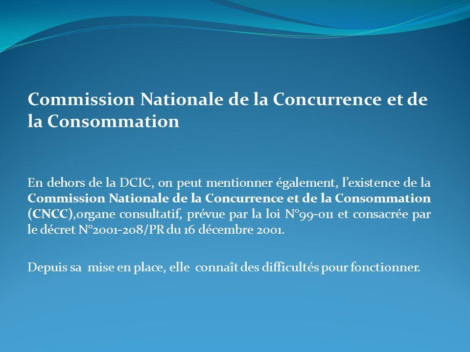 Commission Nationale de la Concurrence et de la Consommation En dehors de la DCIC, on peut mentionner également, lexistence de la Commission Nationale de la Concurrence et de la Consommation (CNCC),organe consultatif, prévue par la loi N°99-011 et consacrée par le décret N°2001-208/PR du 16 décembre 2001.