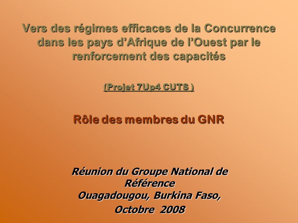 Vers des régimes efficaces de la Concurrence dans les pays dAfrique de lOuest par le renforcement des capacités (Projet 7Up4 CUTS ) Rôle des membres du GNR Réunion du Groupe National de Référence Ouagadougou, Burkina Faso, Octobre 2008