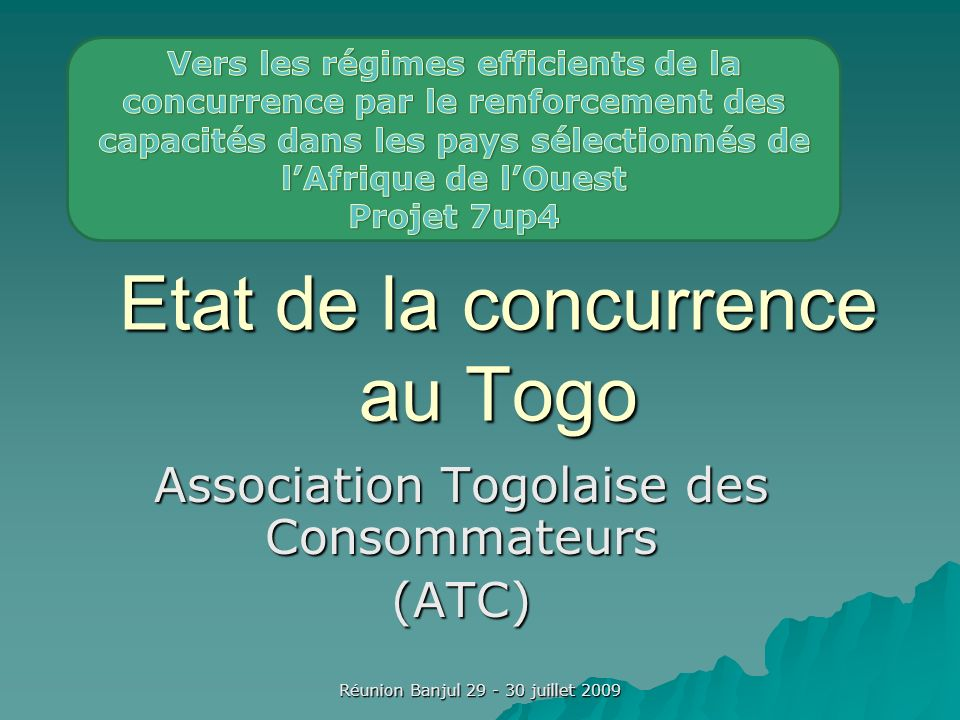 Réunion Banjul 29 - 30 juillet 2009 Etat de la concurrence au Togo Association Togolaise des Consommateurs (ATC)