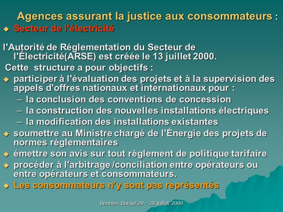 Réunion Banjul 29 - 30 juillet 2009 Agences assurant la justice aux consommateurs : Secteur de l électricité Secteur de l électricité l Autorité de Réglementation du Secteur de l Électricité(ARSE) est créée le 13 juillet 2000.