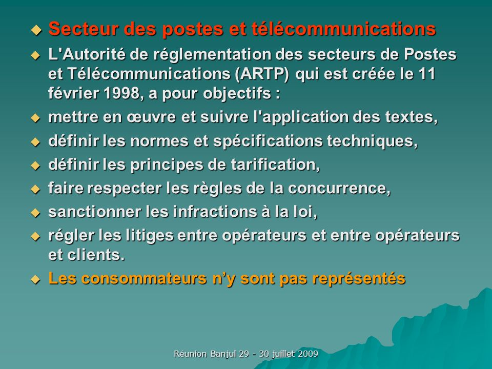 Réunion Banjul 29 - 30 juillet 2009 Secteur des postes et télécommunications Secteur des postes et télécommunications L Autorité de réglementation des secteurs de Postes et Télécommunications (ARTP) qui est créée le 11 février 1998, a pour objectifs : L Autorité de réglementation des secteurs de Postes et Télécommunications (ARTP) qui est créée le 11 février 1998, a pour objectifs : mettre en œuvre et suivre l application des textes, mettre en œuvre et suivre l application des textes, définir les normes et spécifications techniques, définir les normes et spécifications techniques, définir les principes de tarification, définir les principes de tarification, faire respecter les règles de la concurrence, faire respecter les règles de la concurrence, sanctionner les infractions à la loi, sanctionner les infractions à la loi, régler les litiges entre opérateurs et entre opérateurs et clients.